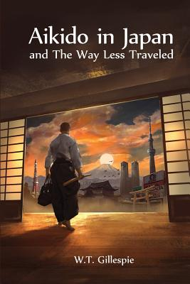 Aikido in Japan and The Way Less Traveled, Gillespie, W T