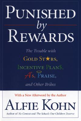 Punished by Rewards: The Trouble with Gold Stars, Incentive Plans, A's, Praise, and Other Bribes, Kohn, Alfie