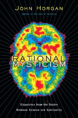 Rational Mysticism: Dispatches from the Border Between Science and Spirituality, Horgan, John