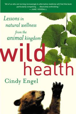 Wild Health: Lessons in Natural Wellness from the Animal Kingdom, Engel, Cindy