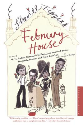 """""""February House:  The Story of W. H. Auden, Carson McCullers, Jane and Paul Bowles, Benjamin Britten, and Gypsy Rose Lee, Under One Roof in Brooklyn"""", """"Tippins, Sherill"""""""