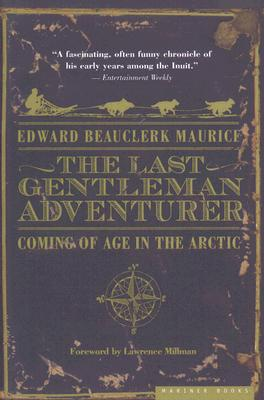 The Last Gentleman Adventurer: Coming of Age in the Arctic, Maurice, Edward Beauclerk
