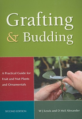 Grafting and Budding: A Practical Guide for Ornamental Plants, and Fruit and Nut Trees, W. J. Lewis and D McE Alexander