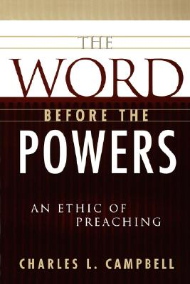 The Word Before the Powers: An Ethic of Preaching, Charles L. Campbell
