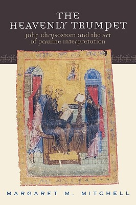 Heavenly Trumpet : John Chrysostom and the Art of Pauline Interpretation, MARGARET M. MITCHELL