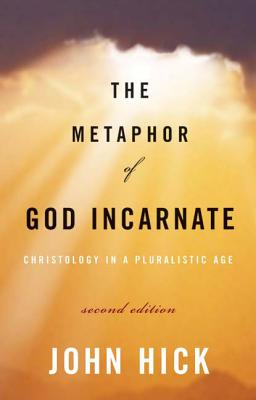 The Metaphor of God Incarnate, Second Edition: Christology in a Pluralistic Age, Hick, John