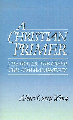 A Christian Primer: The Prayer, the Creed, the Commandments, ALBERT CURRY WINN