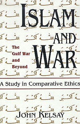 Islam and War: A Study in Comparative Ethics, Kelsay, John