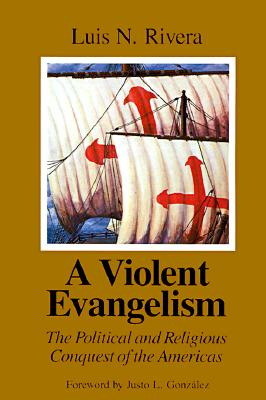 A Violent Evangelism: The Political and Religious Conquest of the Americas, Rivera, Luis N.