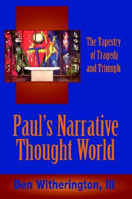 Paul's Narrative Thought World: The Tapestry of Tragedy and Triumph, III, Ben Witherington