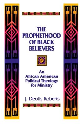 The Prophethood of Black Believers: An African American Political Theology for Ministry, Roberts, J. Deotis