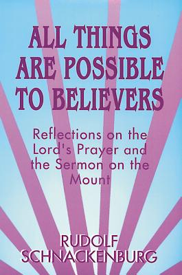 All Things Are Possible to Believers: Reflections on the Lord's Prayer and the Sermon on Mount, Schnackenburg, Rudolf
