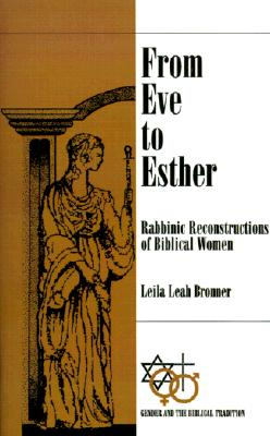 From Eve to Esther: Rabbinic Reconstructs of Biblical Women (Gender and the Biblical Tradition), Bronner, Leila Leah
