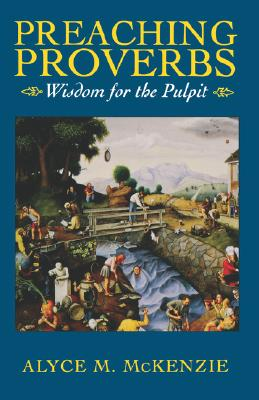 Preaching Proverbs: Wisdom for the Pulpit, McKenzie, Alyce M.