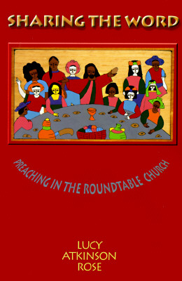 Sharing the Word: Preaching in the Roundtable Church, Rose, Lucy Atkinson