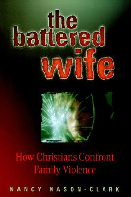 The Battered Wife: How Christians Confront Family Violence, Nason-Clark, Nancy