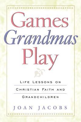 Games Grandmas Play: Life Lessons on Christian Faith and Grandchildren, Jacobs, Joan