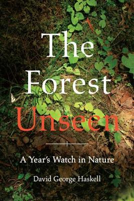 The Forest Unseen: A Year's Watch in Nature, Haskell, David George