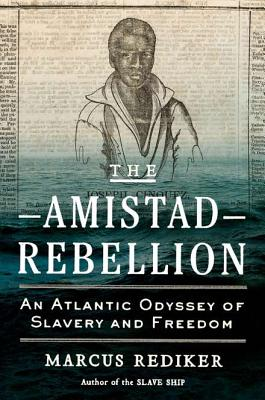 The Amistad Rebellion : An Atlantic Odyssey of Slavery and Freedom, Rediker, Marcus