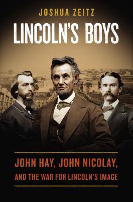 Lincoln's Boys: John Hay, John Nicolay, and the War for Lincoln's Image, Joshua Zeitz