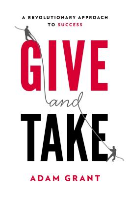 Give and Take: A Revolutionary Approach to Success, Adam M. Grant Ph.D.