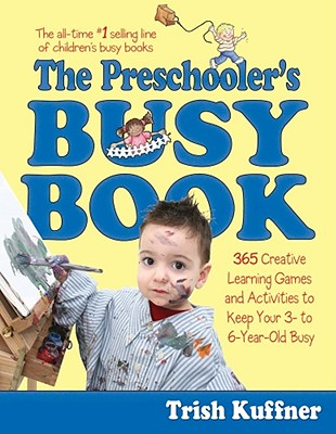 Preschooler's Busy Book: 365 Creative Games & Activities To Occupy 3-6 Year Olds, Trish Kuffner