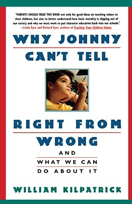 Why Johnny Can't Tell Right from Wrong: And What We Can Do About It, William Kilpatrick