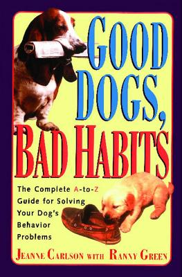 Image for Good Dogs, Bad Dog : a Complete a to Z Guide for Solving Your Dog's Behavior Problems