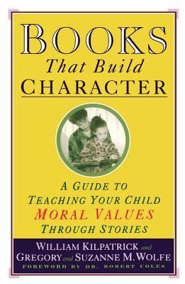 Books That Build Character: A Guide to Teaching Your Child Moral Values Through Stories, WILLIAM KILPATRICK