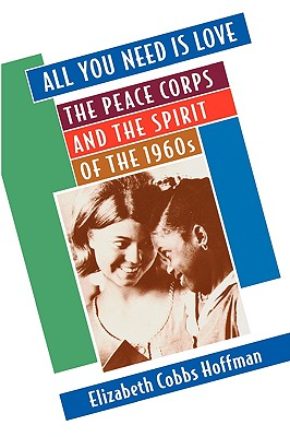 All You Need Is Love: The Peace Corps and the Spirit of the 1960s, Cobbs Hoffman, Elizabeth