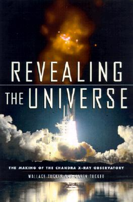 Revealing the Universe: The Making of the Chandra X-ray Observatory, Tucker, Wallace; Tucker, Karen