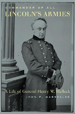 Commander of All Lincoln's Armies : A Life of General Henry W. Halleck, Marszalek, John F.