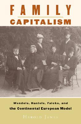 Family Capitalism: Wendels, Haniels, Falcks, and the Continental European Model, Harold James