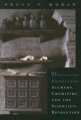 Distilling Knowledge: Alchemy, Chemistry, and the Scientific Revolution (New Histories of Science, Technology, and Medicine), Moran, Bruce T.