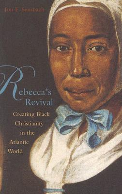 Rebecca's Revival: Creating Black Christianity in the Atlantic World, Sensbach, Jon F.