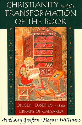 Christianity and the Transformation of the Book: Origen, Eusebius, and the Library of Caesarea, Anthony Grafton, Megan Williams