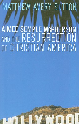 Aimee Semple McPherson and the Resurrection of Christian America, Sutton, Matthew Avery