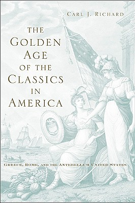 The Golden Age of the Classics in America: Greece, Rome, and the Antebellum United States, Carl J. Richard
