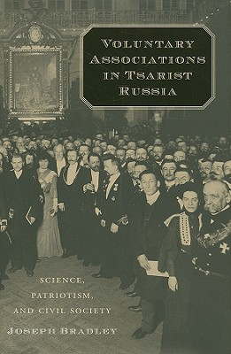 Voluntary Associations in Tsarist Russia: Science, Patriotism, and Civil Society, Joseph Bradley (Author)