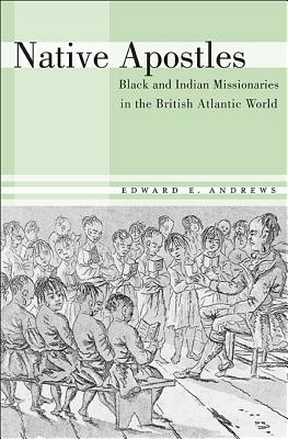 Native Apostles: Black and Indian Missionaries in the British Atlantic World, Edward E. Andrews