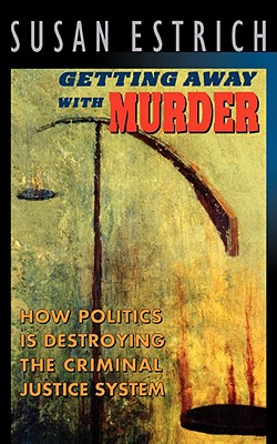 Getting Away With Murder: How Politics Is Destroying the Criminal Justice System, Estrich, Susan