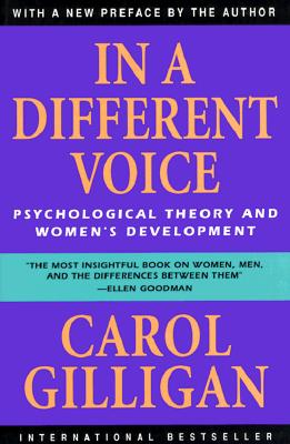 In a Different Voice: Psychological Theory and Women's Development, Gilligan, Carol