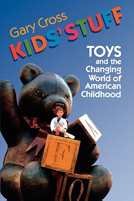 Kids' Stuff: Toys and the Changing World of American Childhood, Cross, Gary