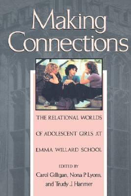 Making Connections: The Relational Worlds of Adolescent Girls at Emma Willard School, Gilligan, Carol;Lyons, Nona P.