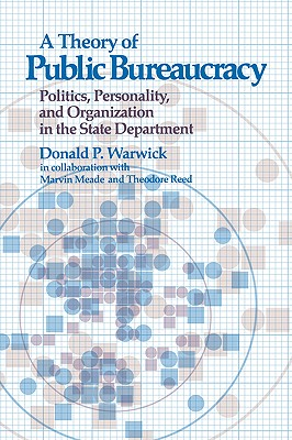 Theory of Public Bureaucracy: Politics, Personality, and Organization in the State Department, Warwick, Donald P.