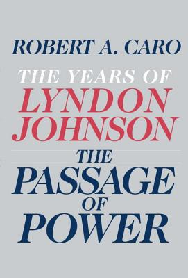 The Passage of Power: The Years of Lyndon Johnson, Caro, Robert A.