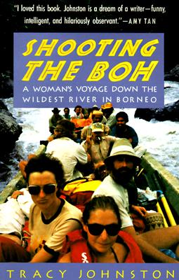 Shooting the Boh: A Woman's Voyage Down the Wildest River in Borneo, Johnston, Tracy