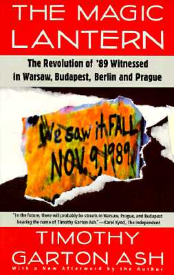 The Magic Lantern: The Revolution of '89 Witnessed in Warsaw, Budapest, Berlin, and Prague, Ash, Timothy Garton