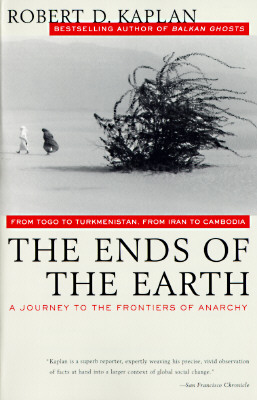The Ends of the Earth: From Togo to Turkmenistan, from Iran to Cambodia, a Journey to the Frontiers of Anarchy, Kaplan, Robert D.