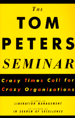 The Tom Peters Seminar: Crazy Times Call For Crazy Organizations, Peters, Tom